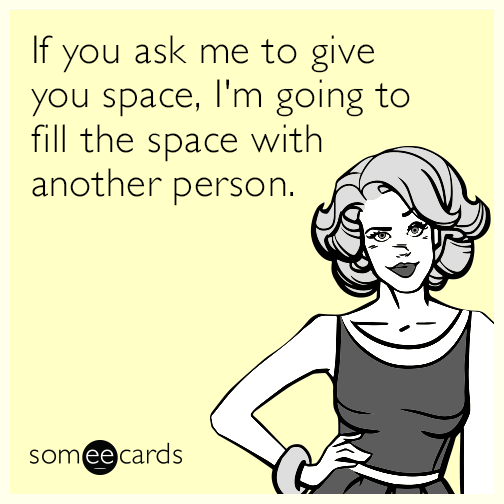 If you ask me to give you space, I'm going to fill the space with another person.