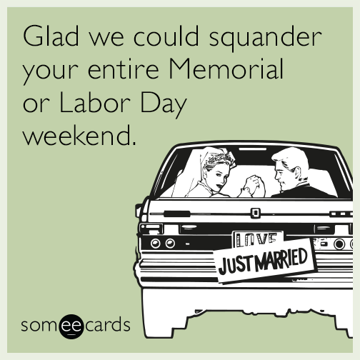 Glad we could squander your entire Memorial or Labor Day weekend
