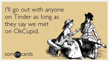I'll go out with anyone on Tinder as long as they say we met on OkCupid.