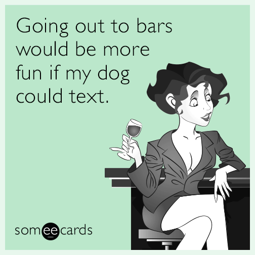 Going out to bars would be more fun if my dog could text.