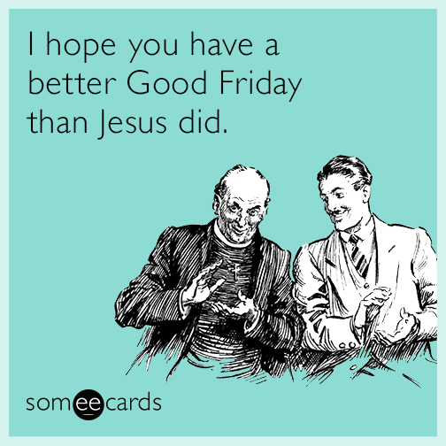 I hope you have a better Good Friday than Jesus did