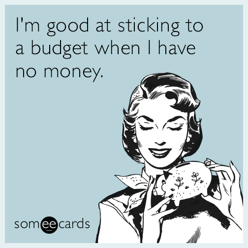 I'm good at sticking to a budget when I have no money.