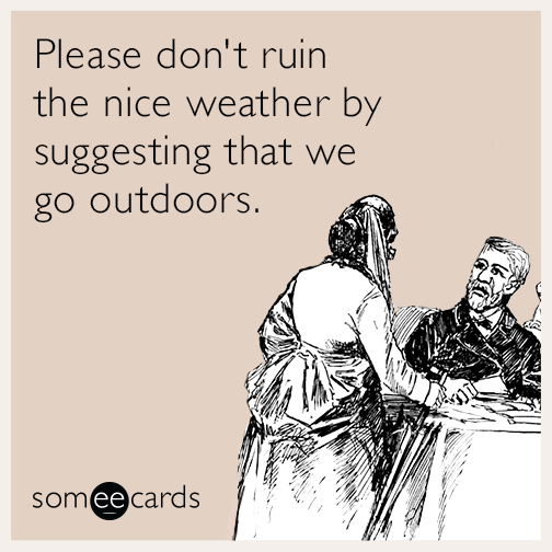 Please don't ruin the nice weather by suggesting that we go outdoors.