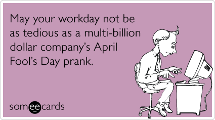 May your workday not be as tedious as a multi-billion dollar company's April Fool's Day prank.
