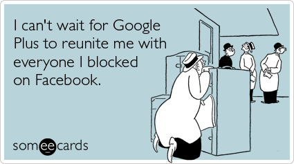 someecards.com - I can't wait for Google Plus to reunite me with everyone I blocked on Facebook.