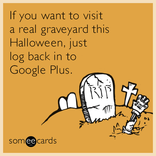 If you want to visit a real graveyard this Halloween, just log back in to Google Plus