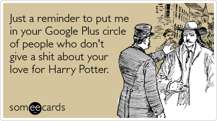 Just a reminder to put me in your Google Plus circle of people who don't give a shit about your love for Harry Potter.