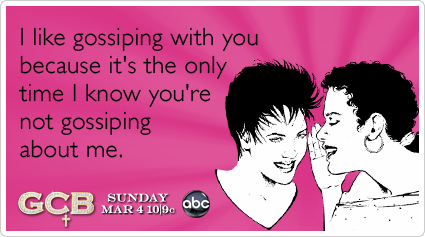 I like gossiping with you because it's the only time I know you're not gossiping about me