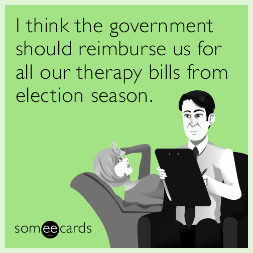 I think the government should reimburse us for all our therapy bills from election season.