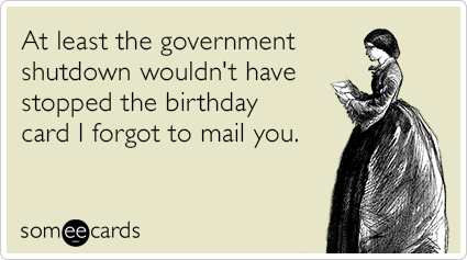 At least the government shutdown wouldn't have stopped the birthday card I forgot to mail you.