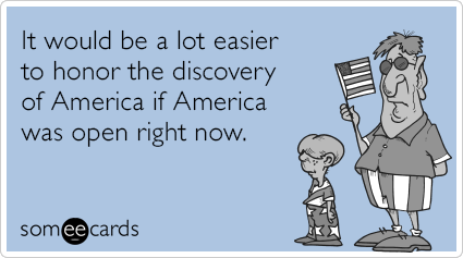 It would be a lot easier to honor the discovery of America if America was open right now.