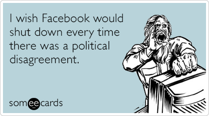 I wish Facebook would shut down every time there was a political disagreement.