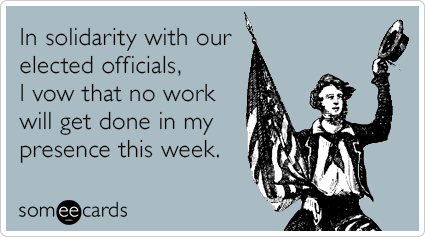 In solidarity with our elected officials, I vow that no work will get done in my presence this week.