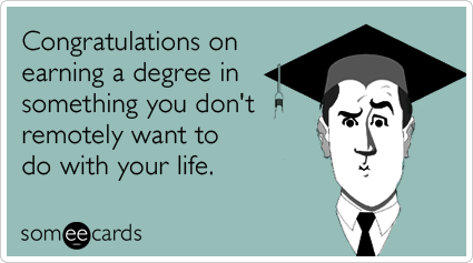 Congratulations on earning a degree in something you don't remotely want to do with your life.