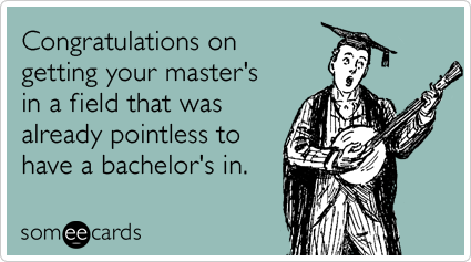 Congratulations on getting your master's in a field that was already pointless to have a bachelor's in.