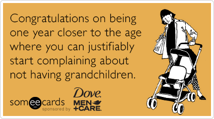 Congratulations on being one year closer to the age where you can justifiably start complaining about not having grandchildren.