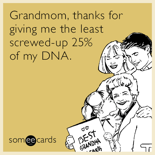 Grandmom, thanks for giving me the least screwed-up 25% of my DNA