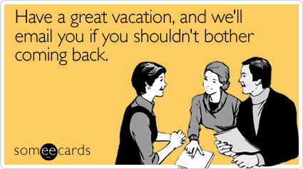 Have a great vacation, and we'll email you if you shouldn't bother coming back