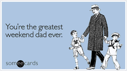 You're the greatest weekend dad ever