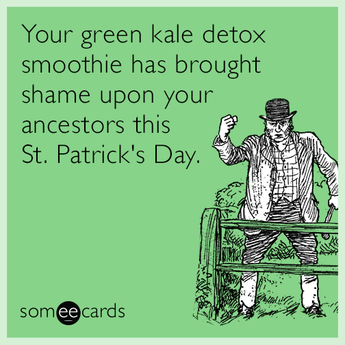 Your green kale detox smoothie has brought shame upon your ancestors this St. Patrick's Day.