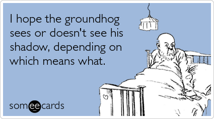 I hope the groundhog sees or doesn't see his shadow, depending on which means what