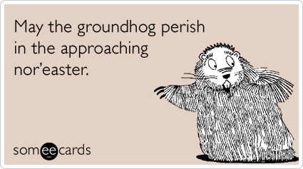 May the groundhog perish in the approaching nor'easter.