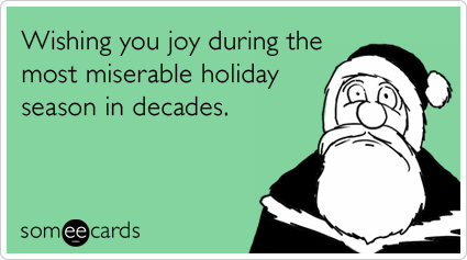 Wishing you joy during the most miserable holiday season in decades.