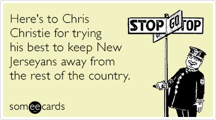 Here's to Chris Christie for trying his best to keep New Jerseyans away from the rest of the country.