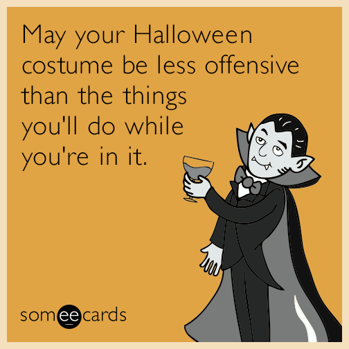 May your Halloween costume be less offensive than the things you'll do while you're in it.