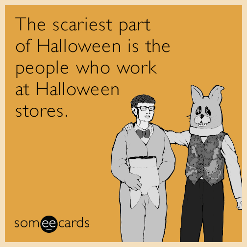 The scariest part of Halloween is the people who work at Halloween stores.
