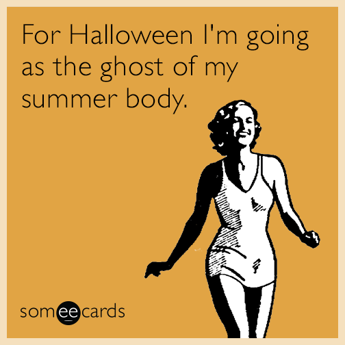 For Halloween I'm going as the ghost of my summer body.