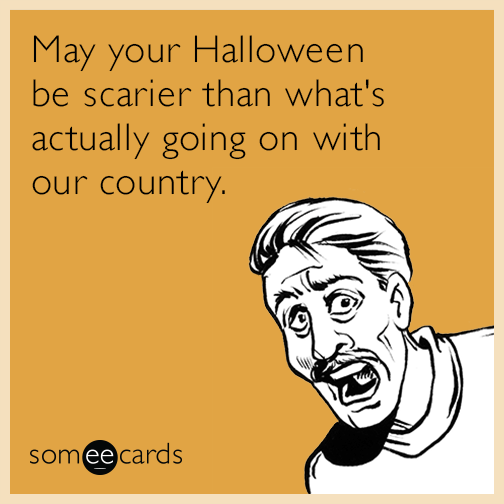 May your Halloween be scarier than what's actually going on with our country.