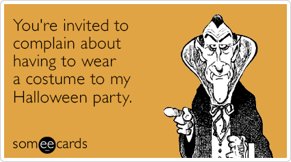 You're invited to complain about having to wear a costume to my Halloween party.
