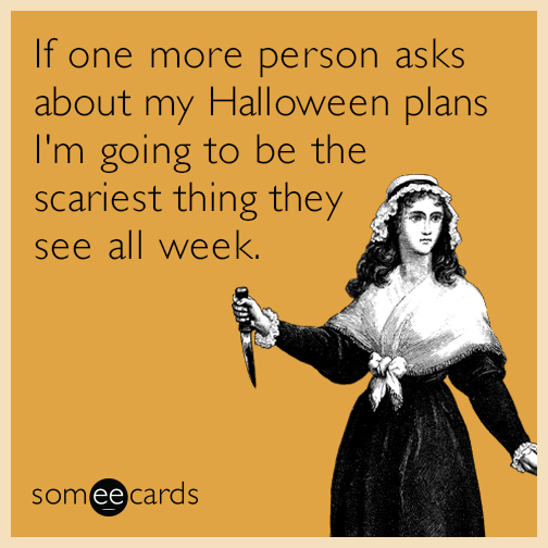 If one more person asks about my Halloween plans I'm going to be the scariest thing they see all week.