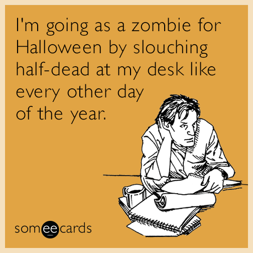 I'm going as a zombie for Halloween by slouching half-dead at my desk like every other day of the year.