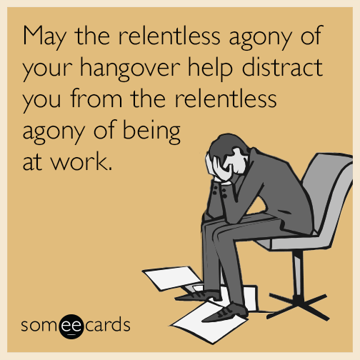 May the relentless agony of your hangover help distract you from the relentless agony of being at work.