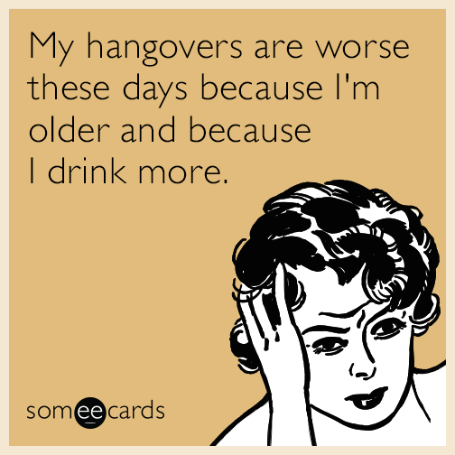 My hangovers are worse these days because I'm older and because I drink more.