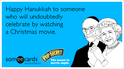 Happy Hanukkah to someone who will undoubtedly celebrate by watching a Christmas movie.