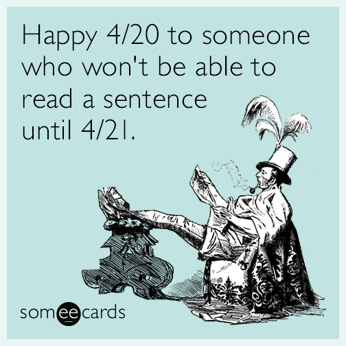Happy 4/20 to someone who won't be able to read a sentence until 4/21.