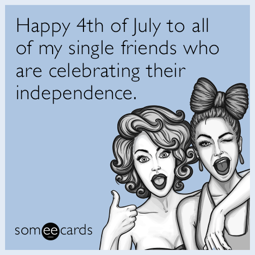 Happy 4th of July to all of my single friends who are celebrating their independence.