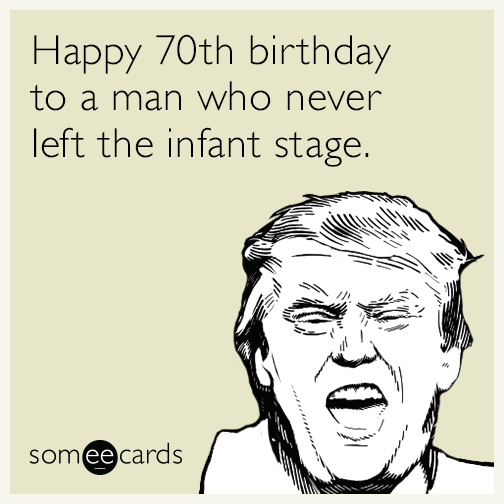 Happy 70th Birthday To A Man Who Never Left The Infant Stage