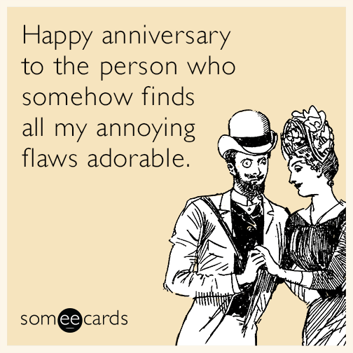 Happy anniversary to the person who somehow finds all my annoying flaws adorable.