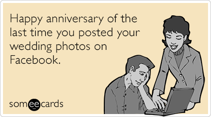 Happy anniversary of the last time you posted your wedding photos on Facebook.