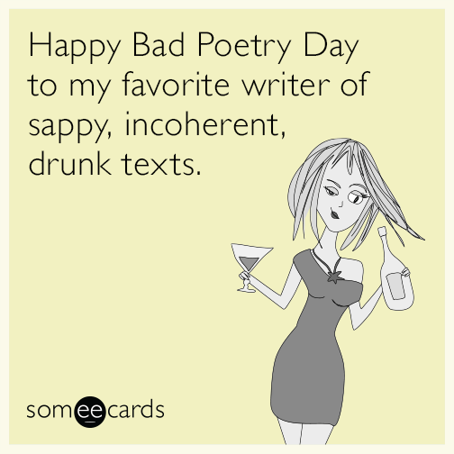 Happy Bad Poetry Day to my favorite writer of sappy, incoherent, drunk texts