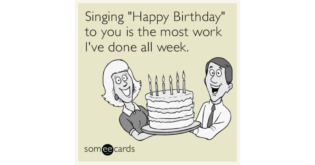 Singing Happy Birthday To You Is The Most Work Ive Done All Week