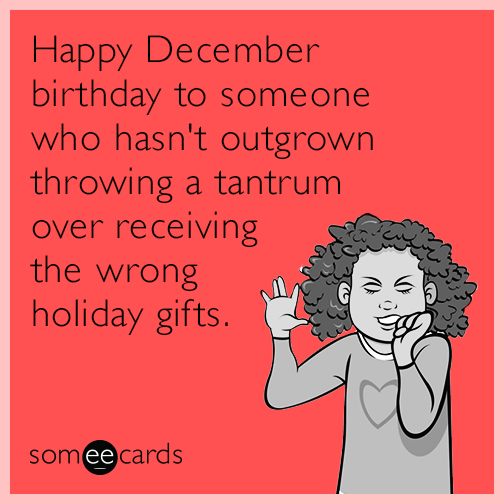 Happy December birthday to someone who hasn't outgrown throwing a tantrum over receiving the wrong holiday gifts.