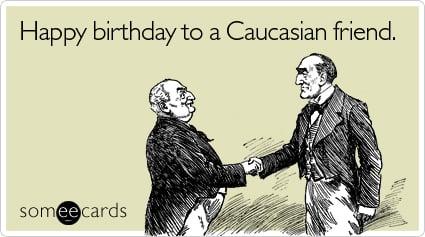 Happy Birthday To A Caucasian Friend