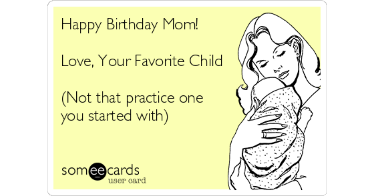 Happy Birthday Mom Love Your Favorite Child Not That Practice One You Started With