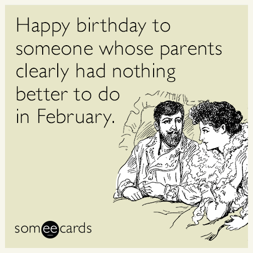 Happy birthday to someone whose parents clearly had nothing better to do in February.
