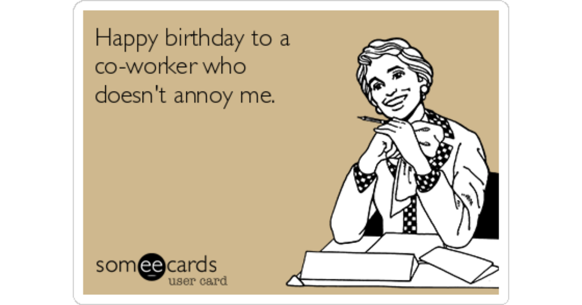 Happy Birthday To A Co Worker Who Doesnt Annoy Me Birthday Ecard